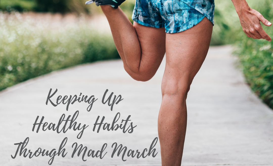 Keeping Up Healthy Habits Through Mad March and Beyond